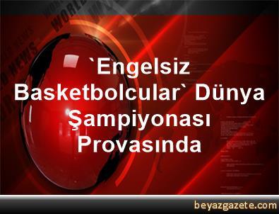 'Engelsiz Basketbolcular' Dünya Şampiyonası Provasında