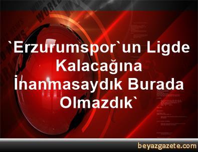 'Erzurumspor'un Ligde Kalacağına İnanmasaydık Burada Olmazdık'