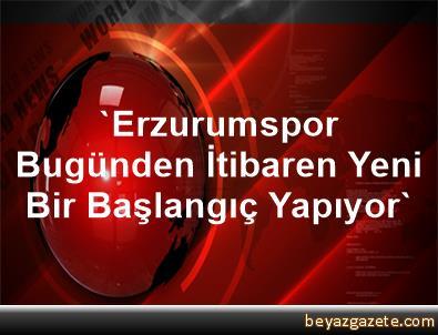 'Erzurumspor, Bugünden İtibaren Yeni Bir Başlangıç Yapıyor'
