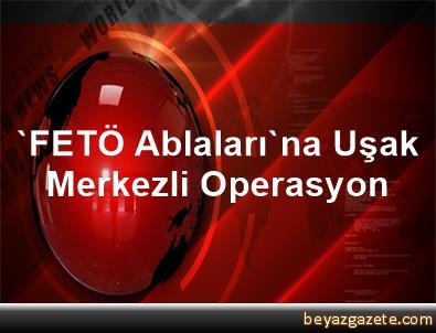 'FETÖ Ablaları'na Uşak Merkezli Operasyon