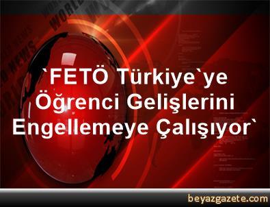 'FETÖ Türkiye'ye Öğrenci Gelişlerini Engellemeye Çalışıyor'