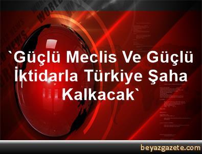 'Güçlü Meclis Ve Güçlü İktidarla Türkiye Şaha Kalkacak'