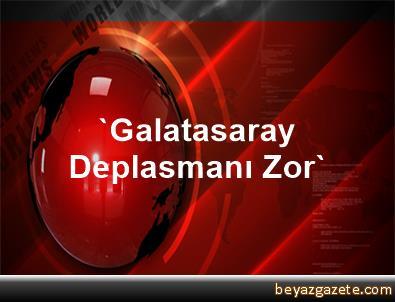 'Galatasaray Deplasmanı Zor'