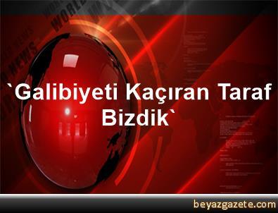 'Galibiyeti Kaçıran Taraf Bizdik'