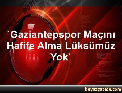 'Gaziantepspor Maçını Hafife Alma Lüksümüz Yok'