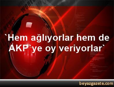 'Hem ağlıyorlar hem de AKP'ye oy veriyorlar'