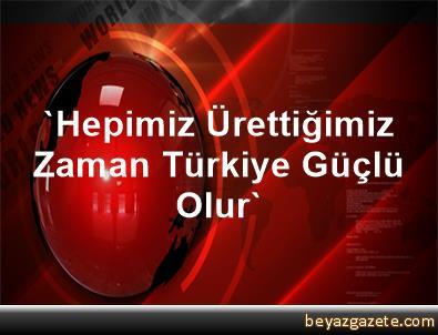 'Hepimiz Ürettiğimiz Zaman Türkiye Güçlü Olur'