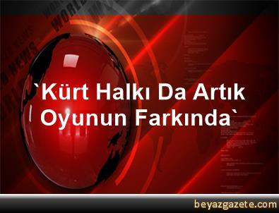 'Kürt Halkı Da Artık Oyunun Farkında'