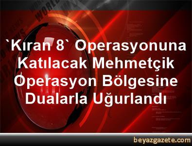 'Kıran 8' Operasyonuna Katılacak Mehmetçik Operasyon Bölgesine Dualarla Uğurlandı
