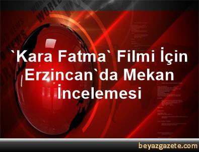 'Kara Fatma' Filmi İçin Erzincan'da Mekan İncelemesi