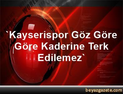 'Kayserispor Göz Göre Göre Kaderine Terk Edilemez'