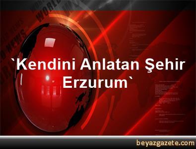 'Kendini Anlatan Şehir Erzurum'