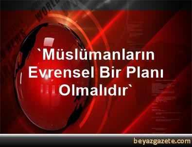 'Müslümanların Evrensel Bir Planı Olmalıdır'