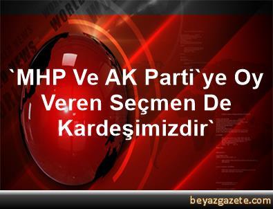'MHP Ve AK Parti'ye Oy Veren Seçmen De Kardeşimizdir'