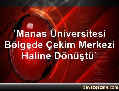 'Manas Üniversitesi Bölgede Çekim Merkezi Haline Dönüştü'