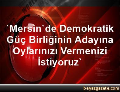 'Mersin'de, Demokratik Güç Birliğinin Adayına Oylarınızı Vermenizi İstiyoruz'