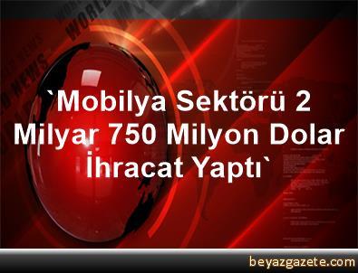 'Mobilya Sektörü 2 Milyar 750 Milyon Dolar İhracat Yaptı'