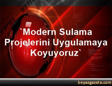 'Modern Sulama Projelerini Uygulamaya Koyuyoruz'