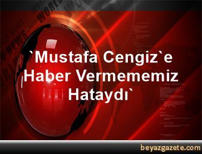 'Mustafa Cengiz'e Haber Vermememiz Hataydı'