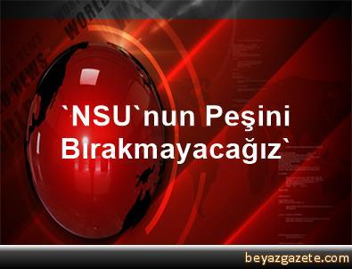 'NSU'nun Peşini Bırakmayacağız'