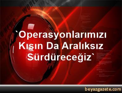 'Operasyonlarımızı Kışın Da Aralıksız Sürdüreceğiz'