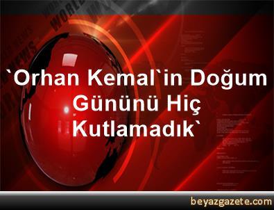 'Orhan Kemal'in Doğum Gününü Hiç Kutlamadık'
