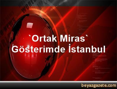 'Ortak Miras' Gösterimde İstanbul