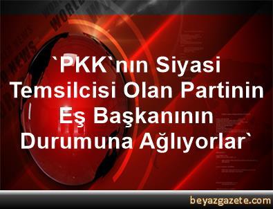 'PKK'nın Siyasi Temsilcisi Olan Partinin Eş Başkanının Durumuna Ağlıyorlar'