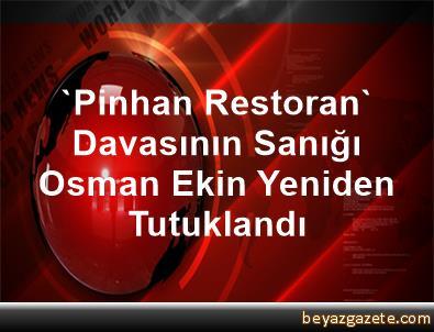'Pinhan Restoran' Davasının Sanığı Osman Ekin Yeniden Tutuklandı