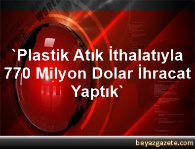 'Plastik Atık İthalatıyla 770 Milyon Dolar İhracat Yaptık'