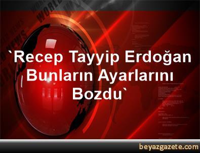 'Recep Tayyip Erdoğan Bunların Ayarlarını Bozdu'
