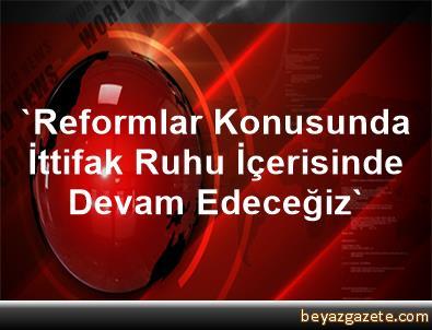 'Reformlar Konusunda İttifak Ruhu İçerisinde Devam Edeceğiz'