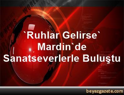 'Ruhlar Gelirse' Mardin'de Sanatseverlerle Buluştu