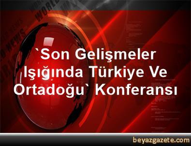 'Son Gelişmeler Işığında Türkiye Ve Ortadoğu' Konferansı