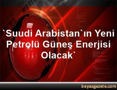 'Suudi Arabistan'ın Yeni Petrolü Güneş Enerjisi Olacak'