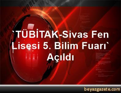 'TÜBİTAK-Sivas Fen Lisesi 5. Bilim Fuarı' Açıldı