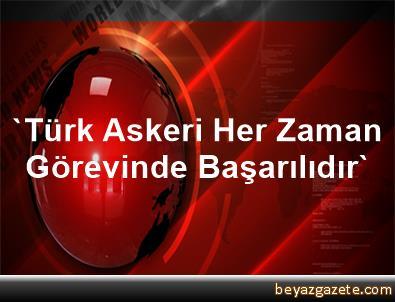 'Türk Askeri Her Zaman Görevinde Başarılıdır'