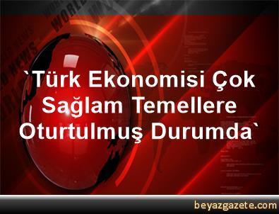 'Türk Ekonomisi Çok Sağlam Temellere Oturtulmuş Durumda'