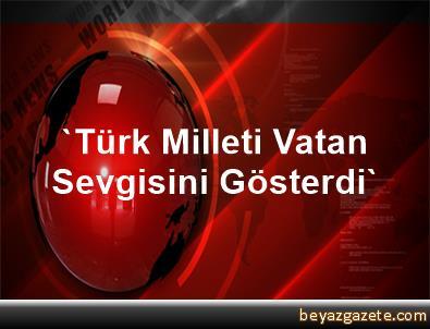 'Türk Milleti Vatan Sevgisini Gösterdi'