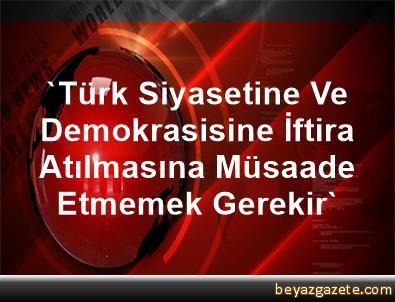 'Türk Siyasetine Ve Demokrasisine İftira Atılmasına Müsaade Etmemek Gerekir'