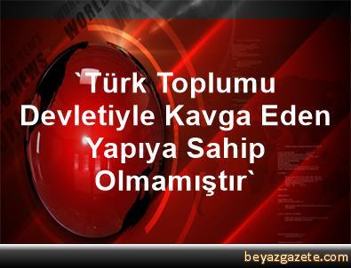 'Türk Toplumu Devletiyle Kavga Eden Yapıya Sahip Olmamıştır'
