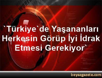 'Türkiye'de Yaşananları Herkesin Görüp, İyi İdrak Etmesi Gerekiyor'