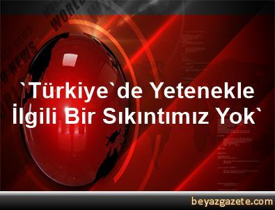 'Türkiye'de Yetenekle İlgili Bir Sıkıntımız Yok'