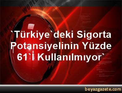 'Türkiye'deki Sigorta Potansiyelinin Yüzde 61'İ Kullanılmıyor'