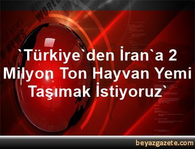 'Türkiye'den İran'a 2 Milyon Ton Hayvan Yemi Taşımak İstiyoruz'