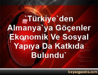 'Türkiye'den Almanya'ya Göçenler Ekonomik Ve Sosyal Yapıya Da Katkıda Bulundu'
