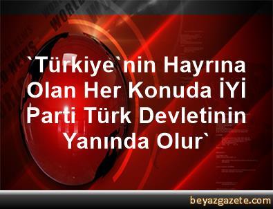 'Türkiye'nin Hayrına Olan Her Konuda, İYİ Parti Türk Devletinin Yanında Olur'