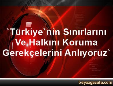 'Türkiye'nin Sınırlarını Ve Halkını Koruma Gerekçelerini Anlıyoruz'