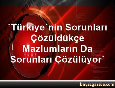 'Türkiye'nin Sorunları Çözüldükçe Mazlumların Da Sorunları Çözülüyor'