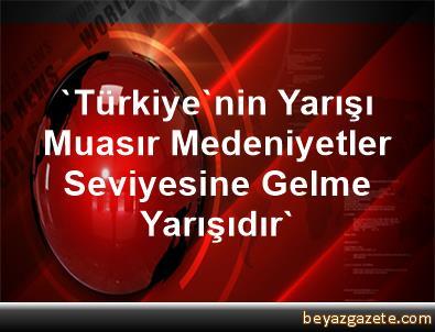 'Türkiye'nin Yarışı, Muasır Medeniyetler Seviyesine Gelme Yarışıdır'